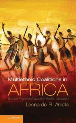Multiethnic Coalitions in Africa: Business Financing of Opposition Election Campaigns (Hardcover)