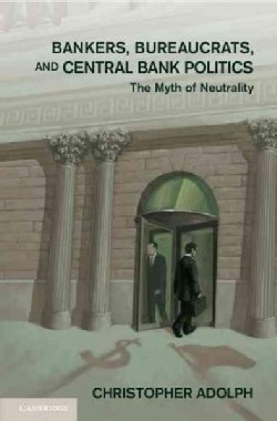 Bankers, Bureaucrats, and Central Bank Politics: The Myth of Neutrality (Hardcover)