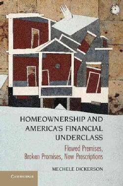 Homeownership and America's Financial Underclass: Flawed Premises, Broken Promises, New Prescriptions (Hardcover)