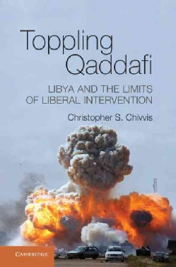 Toppling Qaddafi: Libya and the Limits of Liberal Intervention (Hardcover)