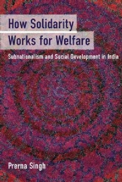 How Solidarity Works for Welfare: Subnationalism and Social Development in India (Hardcover)