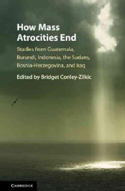 How Mass Atrocities End: Studies from Guatemala, Burundi, Indonesia, the Sudans, Bosnia-herzegovina, and Iraq (Hardcover)