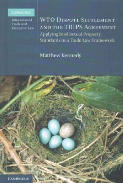 Wto Dispute Settlement and the Trips Agreement: Applying Intellectual Property Standards in a Trade Law Framework (Hardcover)