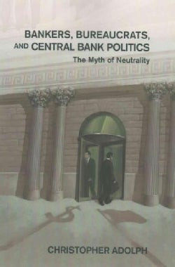 Bankers, Bureaucrats, and Central Bank Politics: The Myth of Neutrality (Paperback)