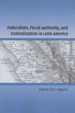 Federalism, Fiscal Authority, and Centralization in Latin America (Paperback)