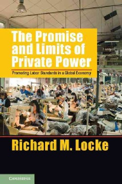 The Promise and Limits of Private Power: Promoting Labor Standards in a Global Economy (Paperback)