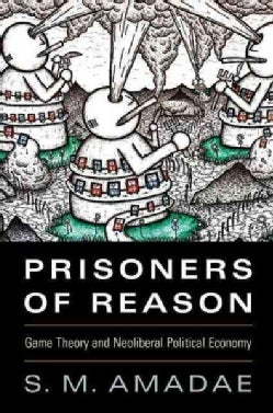 Prisoners of Reason: Game Theory and Neoliberal Political Economy (Paperback)
