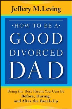 How to Be a Good Divorced Dad: Being the Best Parent You Can Be Before, During and After the Break-Up (Paperback)