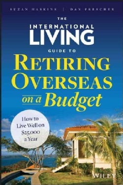 The International Living Guide to Retiring Overseas on a Budget: How to Live Well on $25,000 a Year (Hardcover)