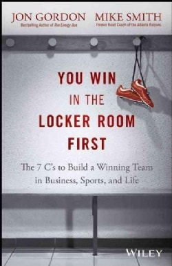 You Win in the Locker Room First: The 7 C's to Build a Winning Team in Sports, Business, and Life (Hardcover)