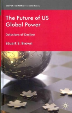 The Future of US Global Power: Delusions of Decline (Hardcover)