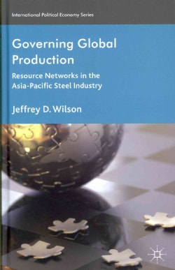 Governing Global Production: Resource Networks in the Asia-Pacific Steel Industry (Hardcover)