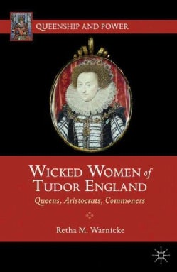 Wicked Women of Tudor England: Queens, Aristocrats, Commoners (Paperback)