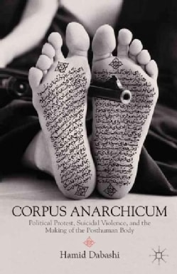 Corpus Anarchicum: Political Protest, Suicidal Violence, and the Making of the Posthuman Body (Paperback)