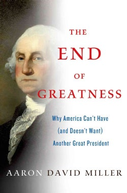 The End of Greatness: Why America Can't Have (And Doesn't Want) Another Great President (Hardcover)