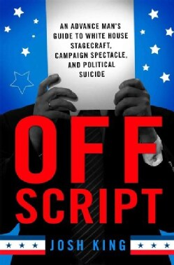 Off Script: An Advance Mans Guide to White House Stagecraft, Campaign Spectacle, and Political Suicide (Hardcover)