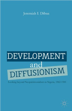 Development and Diffusionism: Looking Beyond Neopatrimonialism in Nigeria, 1962-1985 (Hardcover)