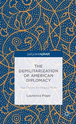 The Demilitarization of American Diplomacy: Two Cheers for Striped Pants (Hardcover)