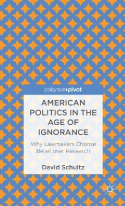 American Politics in the Age of Ignorance: Why Lawmakers Choose Belief over Research (Hardcover)