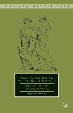 Marking Maternity in Middle English Romance: Mothers, Identity, and Contamination (Hardcover)