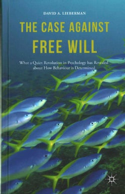 The Case Against Free Will: What a Quiet Revolution in Psychology Has Revealed About How Behaviour Is Determined (Hardcover)