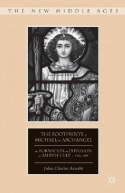 The Footprints of Michael the Archangel: The Formation and Diffusion of a Saintly Cult, C. 300-C. 800 (Hardcover)