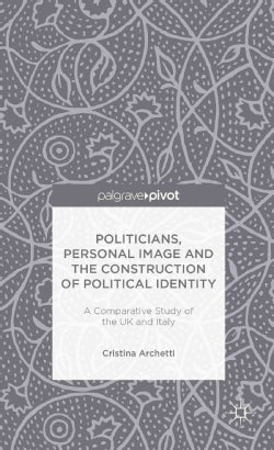 Politicians, Personal Image and the Construction of Political Identity: A Comparative Study of the UK and Italy (Hardcover)