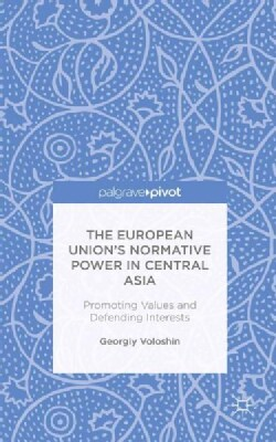 The European Union's Normative Power in Central Asia: Promoting Values and Defending Interests (Hardcover)