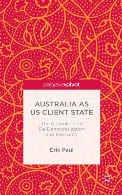 Australia as US Client State: The Geopolitics of De-Democratisation and Insecurity (Hardcover)