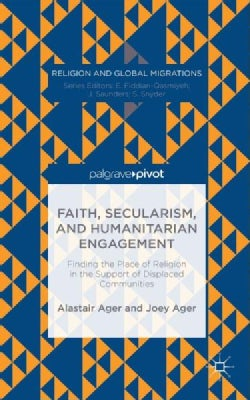 Faith, Secularism, and Humanitarian Engagement: Finding the Place of Religion in the Support of Displaced Communi... (Hardcover)
