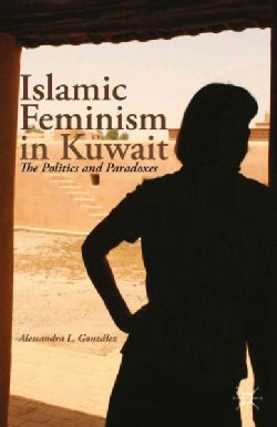 Islamic Feminism in Kuwait: The Politics and Paradoxes (Paperback)