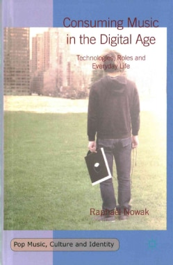 Consuming Music in the Digital Age: Technologies, Roles and Everyday Life (Hardcover)