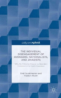 The Individual Disengagement of Avengers, Nationalists, and Jihadists: Why Ex-Militants Choose to Abandon Violenc... (Hardcover)