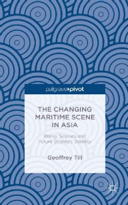 The Changing Maritime Scene in Asia: Rising Tensions and Future Strategic Stability (Hardcover)