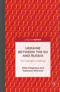 Ukraine Between the EU and Russia: The Integration Challenge (Hardcover)