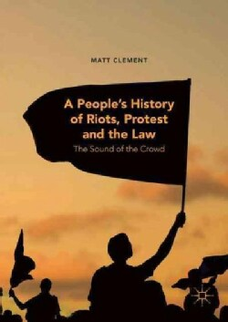 A Peoples History of Riots, Protest and the Law: The Sound of the Crowd (Hardcover)