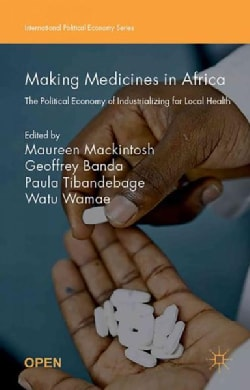 Making Medicines in Africa: The Political Economy of Industrializing for Local Health (Paperback)