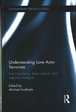 Understanding Lone Actor Terrorism: Past experience, future outlook, and response strategies (Hardcover)