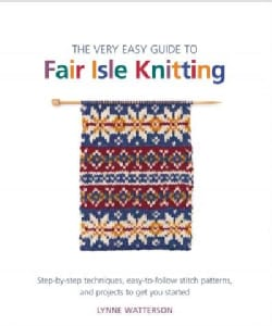 The Very Easy Guide to Fair Isle Knitting: Step-by-Step Techniques, Easy-to-Follow Stitch Patterns, and Projects ... (Paperback)