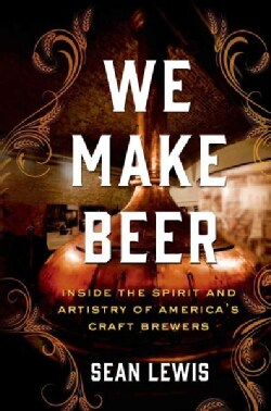 We Make Beer: Inside the Spirit and Artistry of America's Craft Brewers (Hardcover)