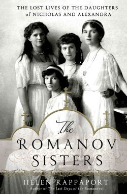 The Romanov Sisters: The Lost Lives of the Daughters of Nicholas and Alexandra (Hardcover)