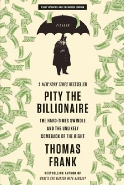 Pity the Billionaire: The Hard-Times Swindle and the Unlikely Comeback of the Right (Paperback)