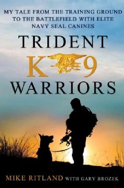 Trident K9 Warriors: My Tale from the Training Ground to the Battlefield With Elite Navy Seal Canines (Hardcover)