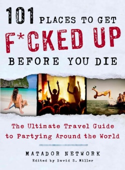 101 Places to Get F*cked Up Before You Die: The Ultimate Travel Guide to Partying Around the World (Paperback)
