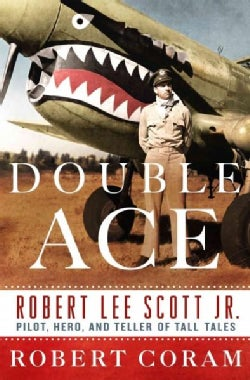 Double Ace: The Life of Robert Lee Scott Jr., Pilot, Hero, and Teller of Tall Tales (Hardcover)