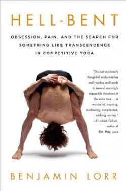 Hell-Bent: Obsession, Pain, and the Search for Something Like Transcendence in Competitive Yoga (Paperback)