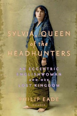 Sylvia, Queen of the Headhunters: An Eccentric Englishwoman and Her Lost Kingdom (Hardcover)