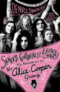 Snakes! Guillotines! Electric Chairs!: My Adventures in the Alice Cooper Group (Hardcover)