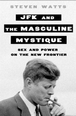 JFK and the Masculine Mystique: Sex and Power on the New Frontier (Hardcover)