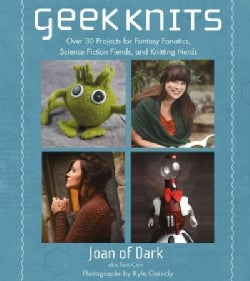 Geek Knits: Over 30 Projects for Fantasy Fanatics, Science Fiction Fiends, and Knitting Nerds (Paperback)